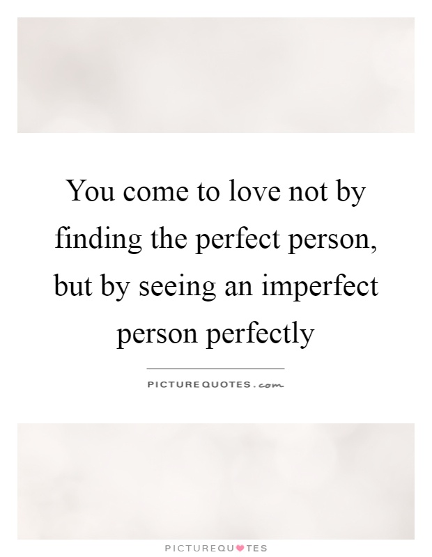 You come to love not by finding the perfect person, but by seeing an imperfect person perfectly Picture Quote #1