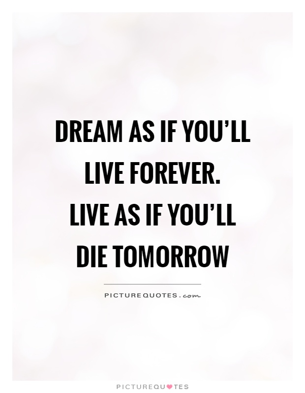 Good Life Quotes Dream As If You'll Live Foreverlive As If You'll Die Tomorrow .