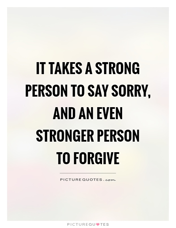 It takes a strong person to say sorry, and an even stronger person  to forgive Picture Quote #1