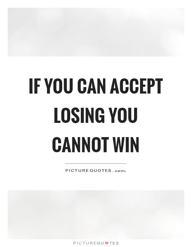 If you can accept losing you cannot win Picture Quote #1