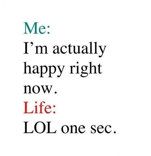 Me: I'm actually happy right now.  Life: lol one sec Picture Quote #1