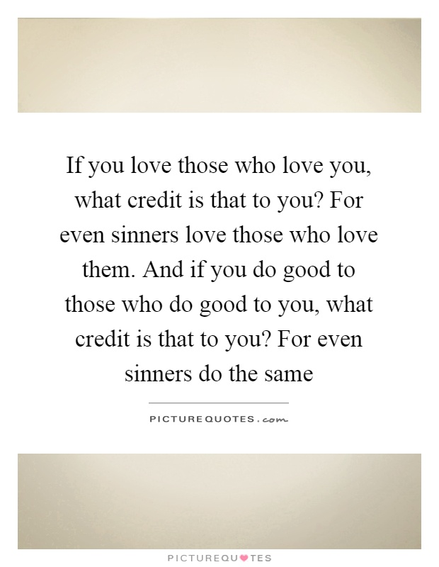 If you love those who love you, what credit is that to you? For even sinners love those who love them. And if you do good to those who do good to you, what credit is that to you? For even sinners do the same Picture Quote #1