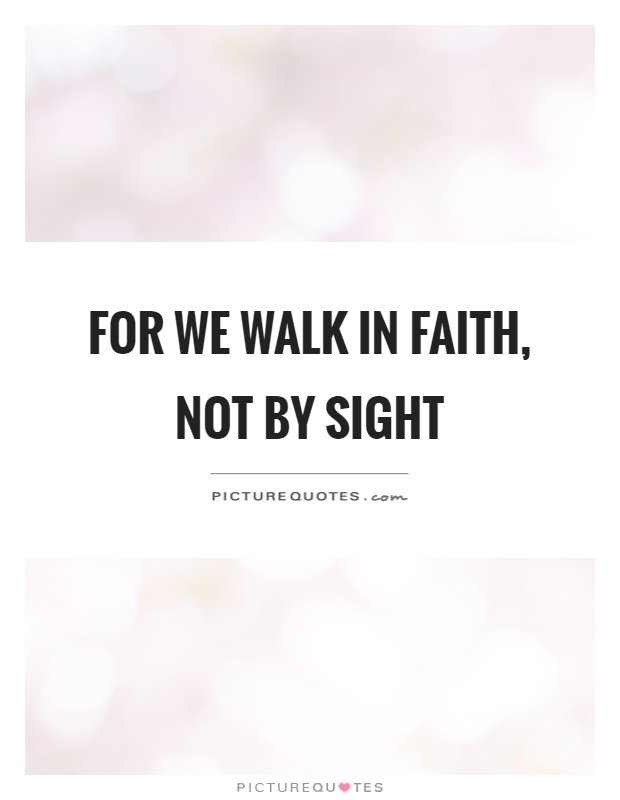 For we walk in faith, not by sight Picture Quote #1