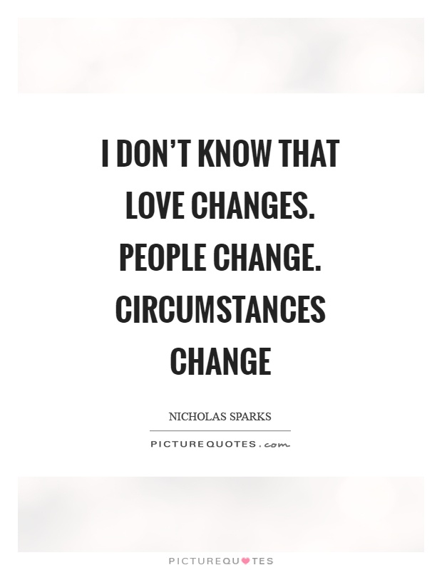 I Don't Know That Love Changes People Change Circumstances Magnificent Love And Change Quotes