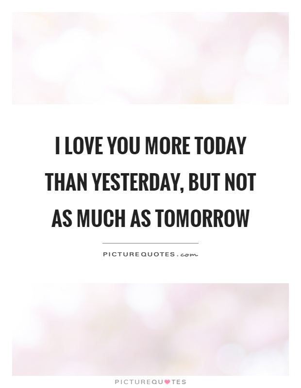 I love you more today than yesterday, but not as much as tomorrow Picture Quote #1