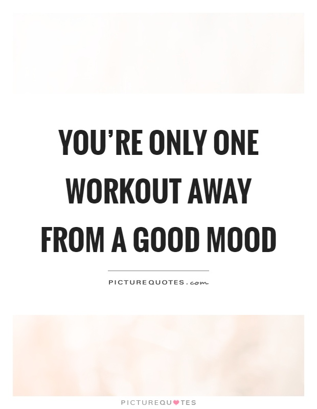 You're only one workout away from a good mood Picture Quote #1