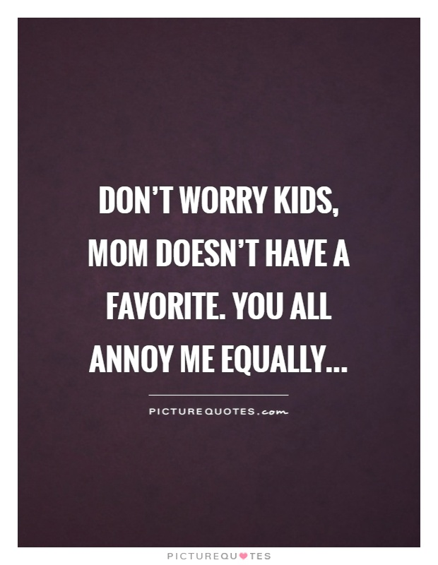 Don't worry kids, mom doesn't have a favorite. You all annoy me equally Picture Quote #1