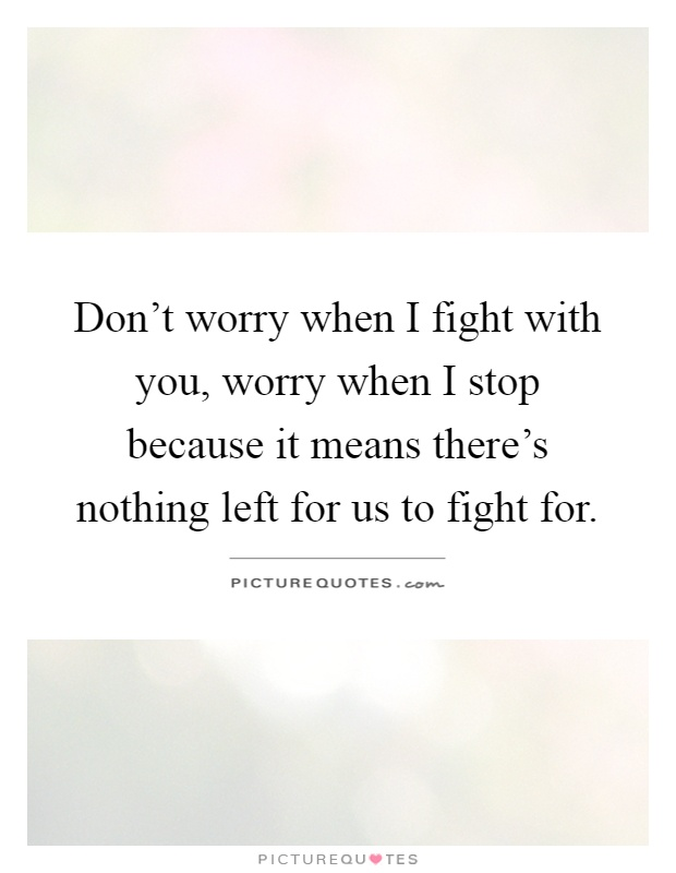 Don't worry when I fight with you, worry when I stop because it means there's nothing left for us to fight for Picture Quote #1