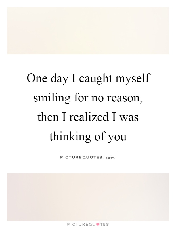 One day I caught myself smiling for no reason, then I realized I was thinking of you Picture Quote #1