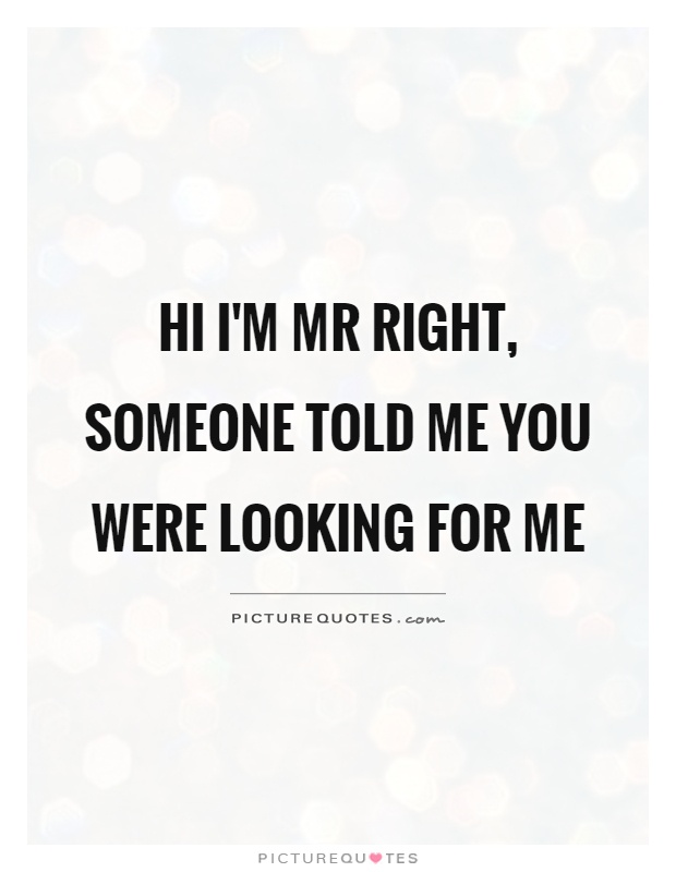 Hi I'm Mr Right, someone told me you were looking for me Picture Quote #1