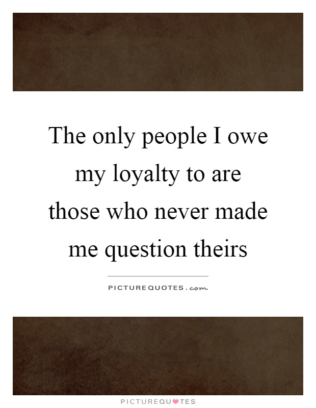 The only people I owe my loyalty to are those who never made me question theirs Picture Quote #1