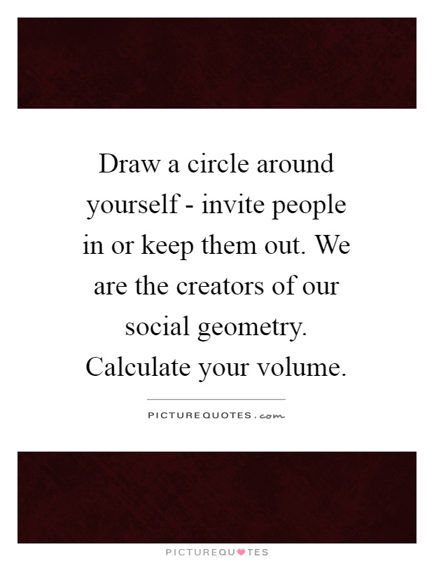 Draw a circle around yourself - invite people in or keep them out. We are the creators of our social geometry. Calculate your volume Picture Quote #1