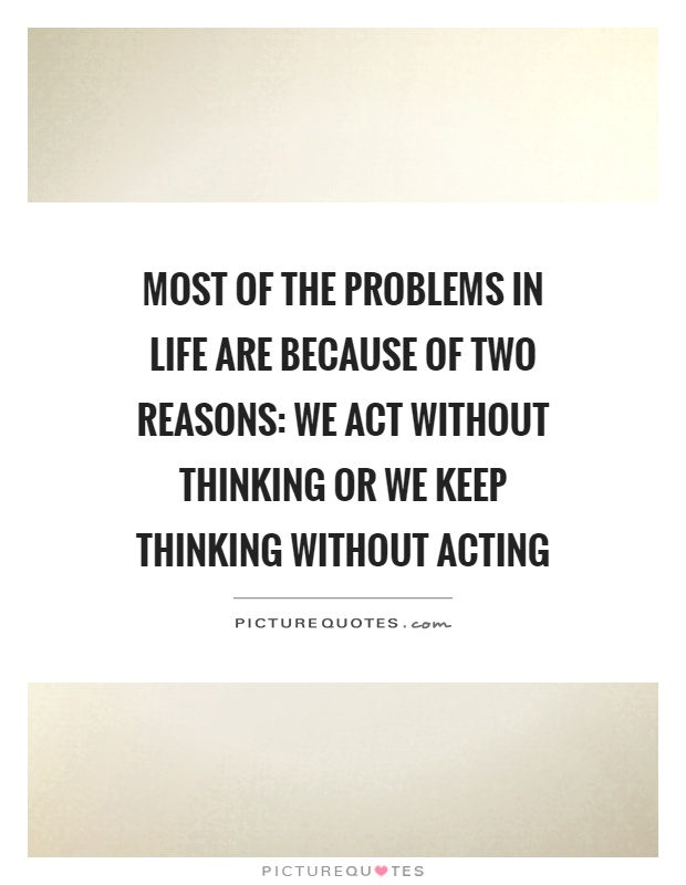 Most of the problems in life are because of two reasons: we act without thinking or we keep thinking without acting Picture Quote #1