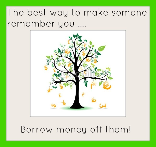The best way to make someone remember you... borrow money off them! Picture Quote #1