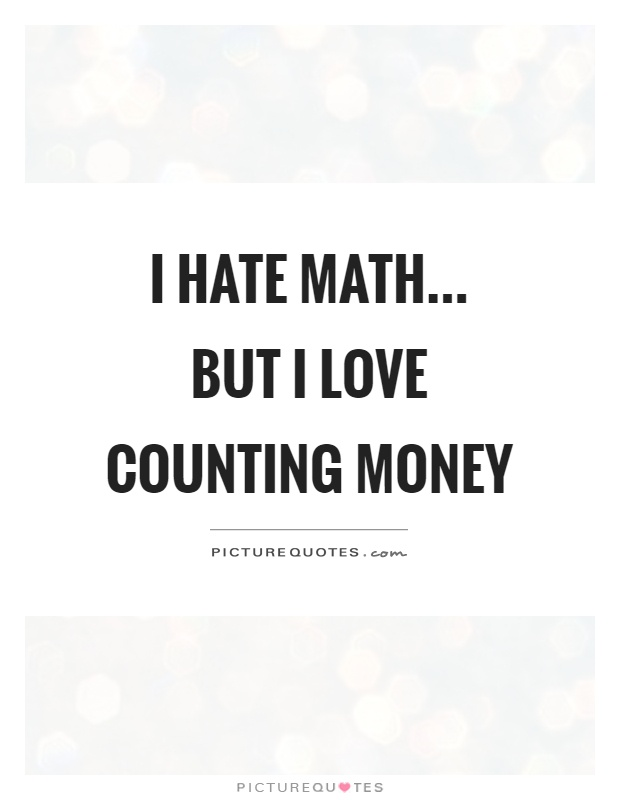I hate math... but I love counting money Picture Quote #1