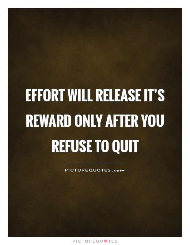 Effort will release it's reward only after you refuse to quit Picture Quote #1