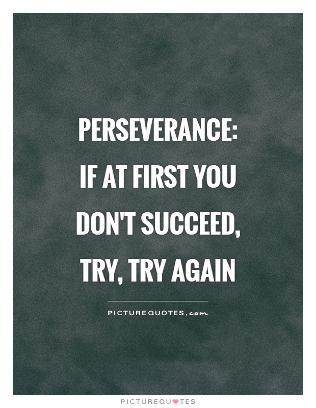 Perseverance:  if at first you don't succeed, try, try again Picture Quote #1