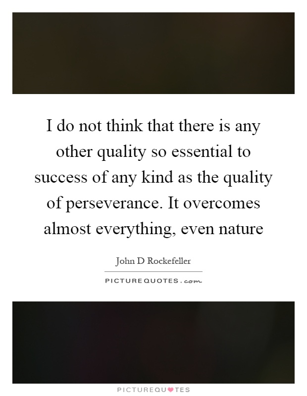 I do not think that there is any other quality so essential to success of any kind as the quality of perseverance. It overcomes almost everything, even nature Picture Quote #1