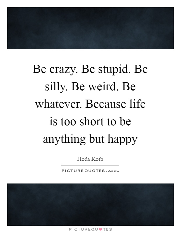 Be crazy. Be stupid. Be silly. Be weird. Be whatever. Because life is too short to be anything but happy Picture Quote #1