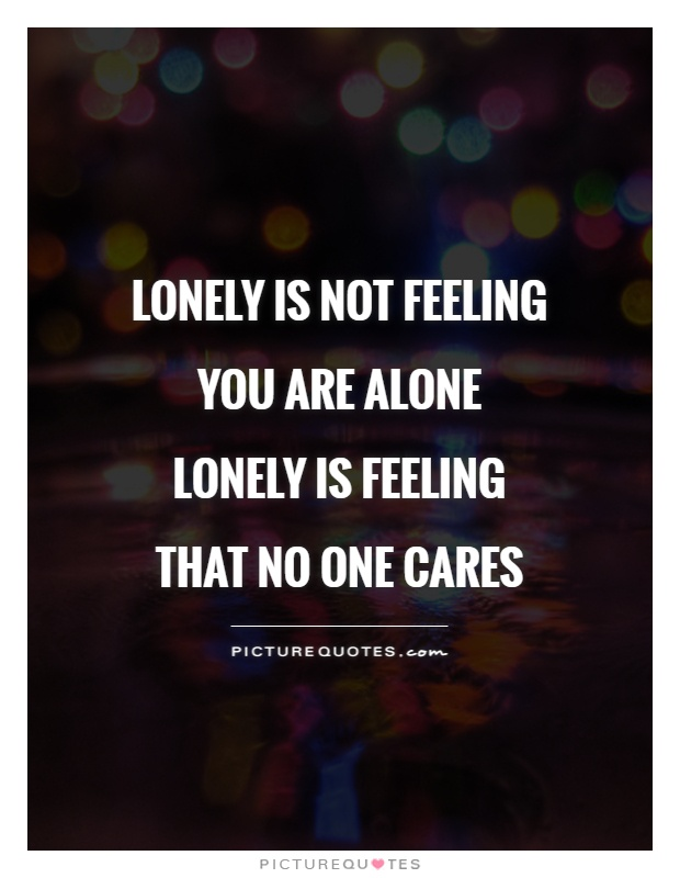 Lonely is not feeling you are alone lonely is feeling that no one cares Picture Quote #1