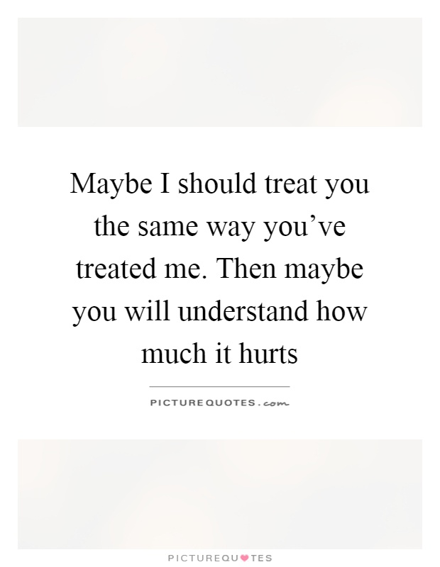 Maybe I should treat you the same way you've treated me. Then maybe you will understand how much it hurts Picture Quote #1