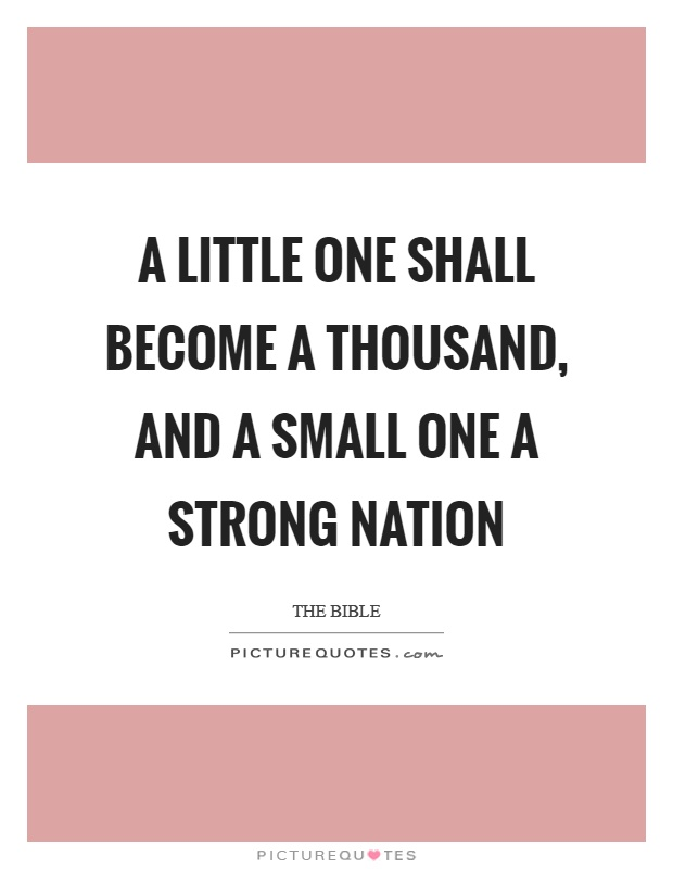 A little one shall become a thousand, and a small one a strong nation Picture Quote #1