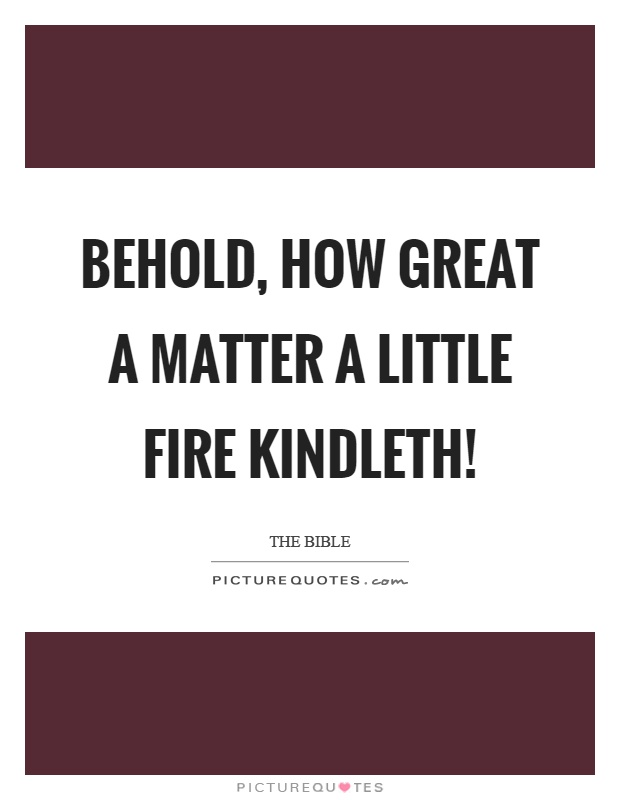 Behold, how great a matter a little fire kindleth! Picture Quote #1