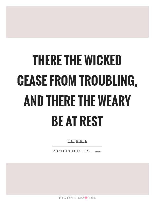 There the wicked cease from troubling, and there the weary be at rest Picture Quote #1