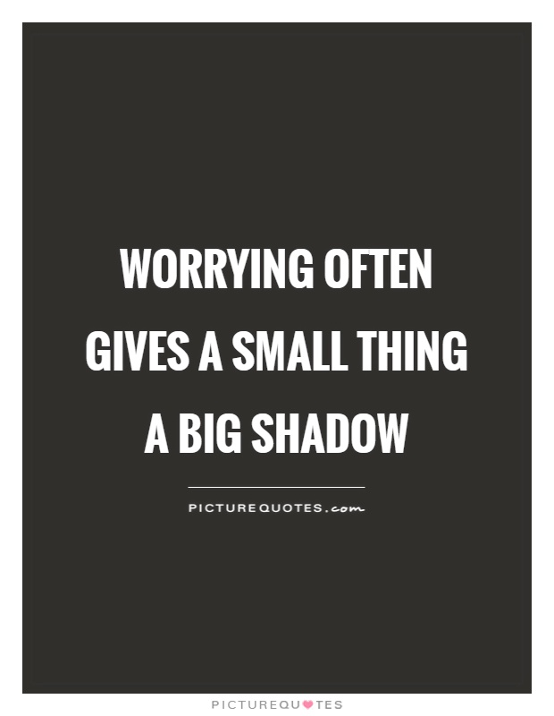 Worrying often gives a small thing a big shadow Picture Quote #1