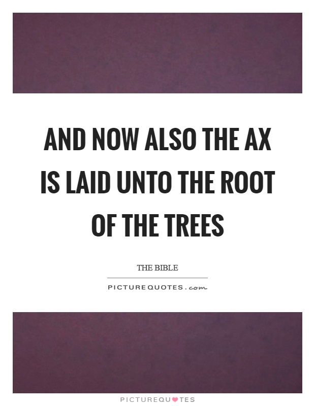 And now also the ax is laid unto the root of the trees Picture Quote #1