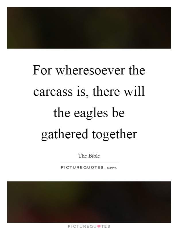 For wheresoever the carcass is, there will the eagles be gathered together Picture Quote #1