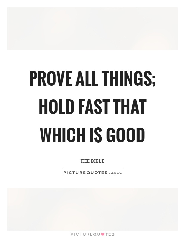 Prove all things; hold fast that which is good Picture Quote #1