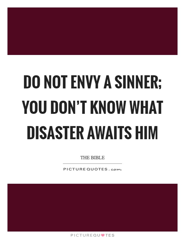 Do not envy a sinner; you don't know what disaster awaits him Picture Quote #1