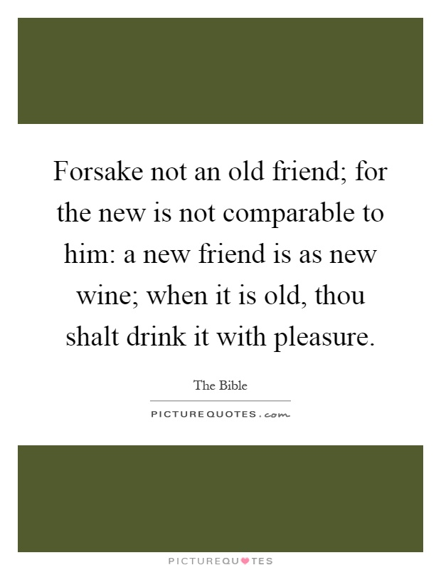 Forsake not an old friend; for the new is not comparable to him: a new friend is as new wine; when it is old, thou shalt drink it with pleasure Picture Quote #1