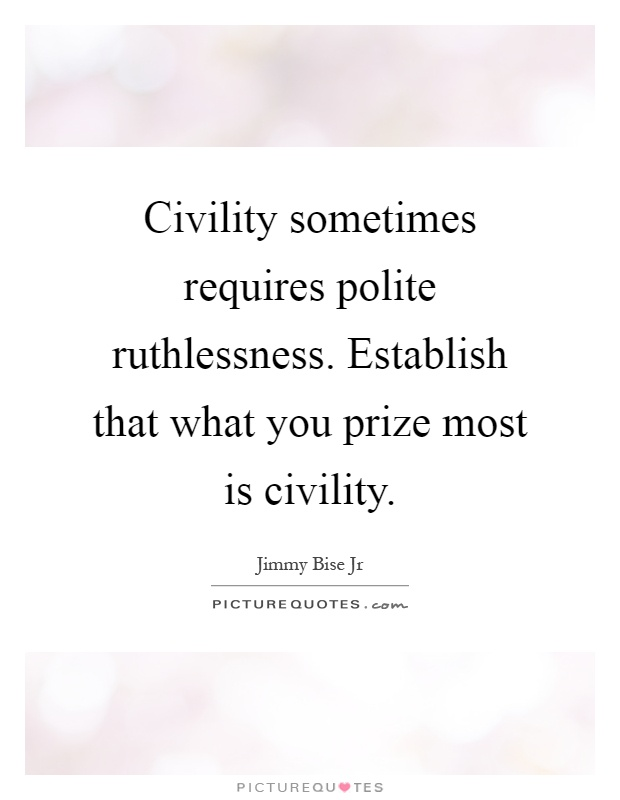 Civility sometimes requires polite ruthlessness. Establish that what you prize most is civility Picture Quote #1