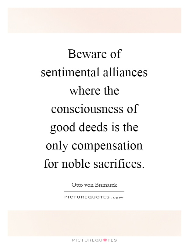 Beware of sentimental alliances where the consciousness of good deeds is the only compensation for noble sacrifices Picture Quote #1