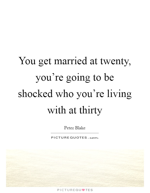 You get married at twenty, you're going to be shocked who you're living with at thirty Picture Quote #1