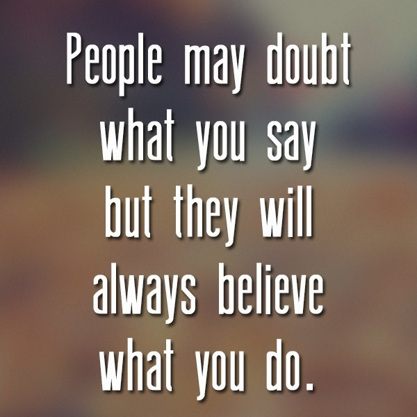 People may doubt what you say but they will always believe what you do Picture Quote #1