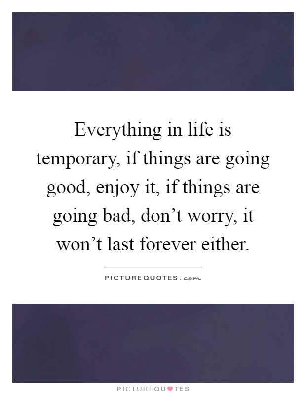 Everything in life is temporary, if things are going good, enjoy it, if things are going bad, don't worry, it won't last forever either Picture Quote #1