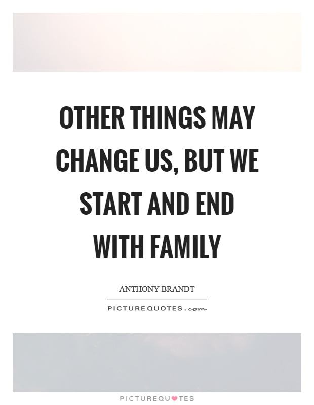 Other things may change us, but we start and end with family Picture Quote #1