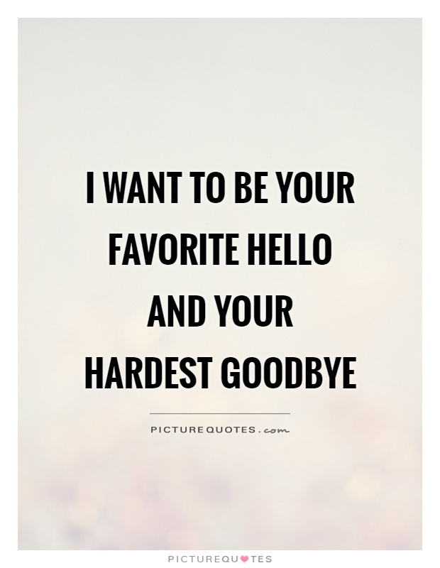 I want to be your favorite HELLO and your hardest GOODBYE Picture Quote #1