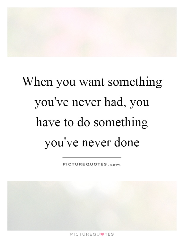When you want something you've never had, you have to do something you've never done Picture Quote #1