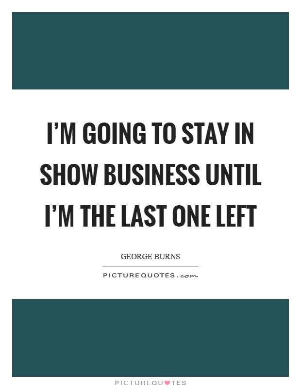 I'm going to stay in show business until I'm the last one left Picture Quote #1