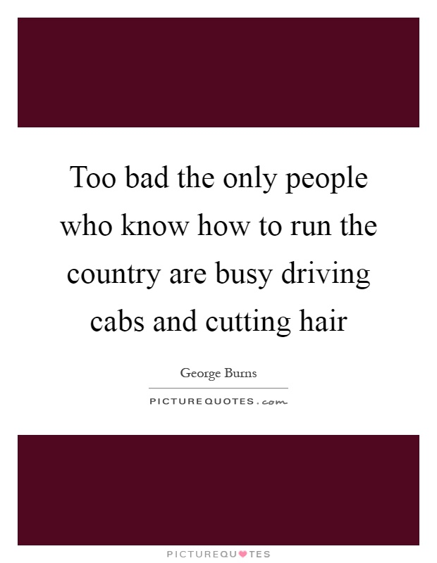 Too bad the only people who know how to run the country are busy driving cabs and cutting hair Picture Quote #1