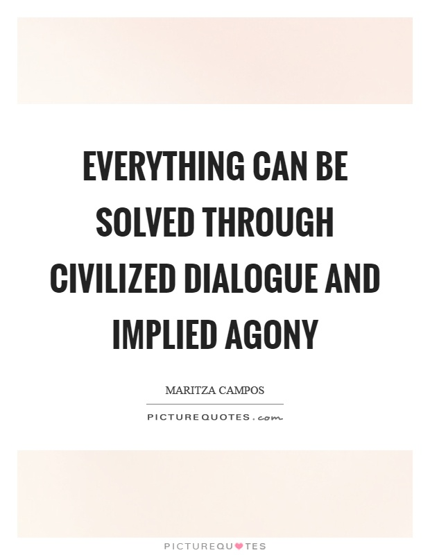 Everything can be solved through civilized dialogue and implied agony Picture Quote #1