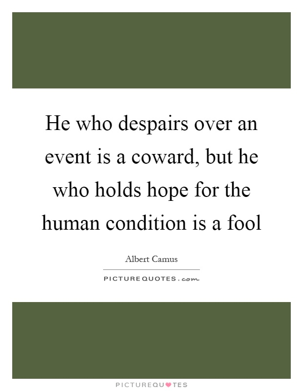 He who despairs over an event is a coward, but he who holds hope for the human condition is a fool Picture Quote #1