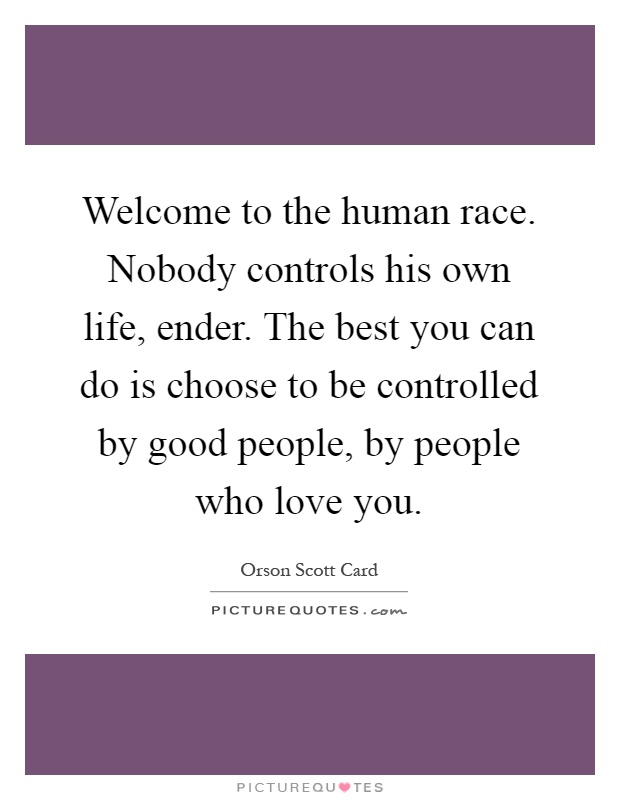 Welcome to the human race. Nobody controls his own life, ender. The best you can do is choose to be controlled by good people, by people who love you Picture Quote #1
