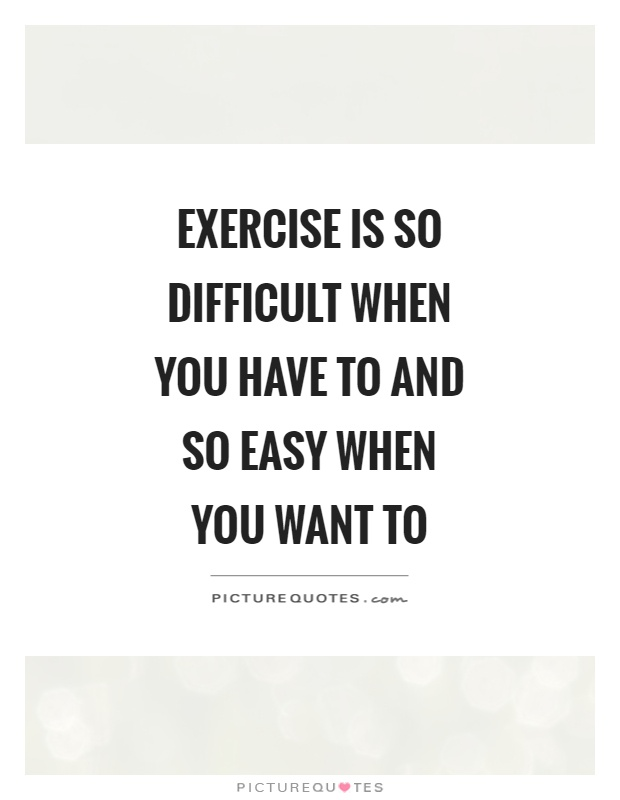 Exercise is so difficult when you have to and so easy when you want to Picture Quote #1