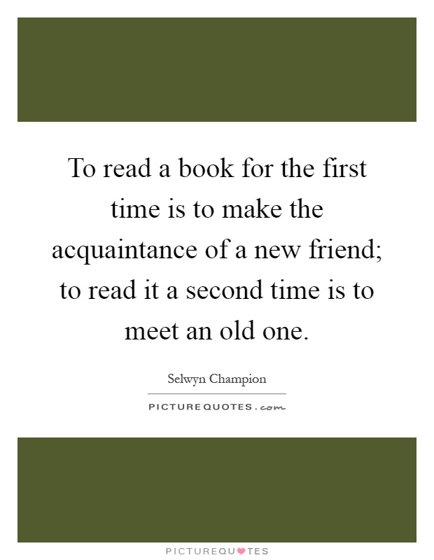 To read a book for the first time is to make the acquaintance of a new friend; to read it a second time is to meet an old one Picture Quote #1