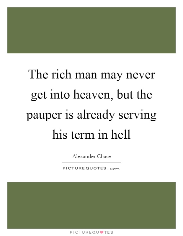 The rich man may never get into heaven, but the pauper is already serving his term in hell Picture Quote #1